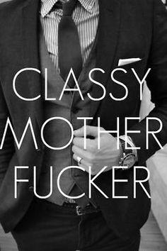 classy mother fucker