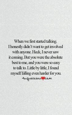 When we first started talking. I honestly didn't want to get involved with anyone. Heck, I never saw it coming. But you were the absolute best to me, and you were so easy to talk to. Little by little, I found myself falling even harder for you.