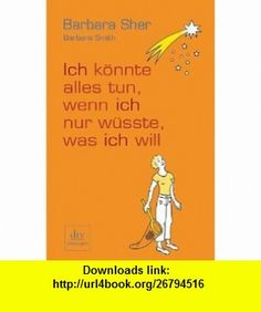 Ich k�nnte alles tun, wenn ich nur w�sste, was ich will (9783423244480) Barbara Smith , ISBN-10: 3423244488  , ISBN-13: 978-3423244480 ,  , tutorials , pdf , ebook , torrent , downloads , rapidshare , filesonic , hotfile , megaupload , fileserve