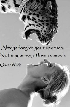 Always forgive your enemies; Nothing annoys them so much.  Oscar Wilde