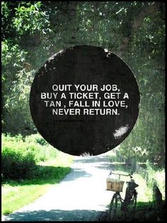 Quit your job, buy a ticket, get a tan, fall in love, never return. [Quote by #IslandCompany]