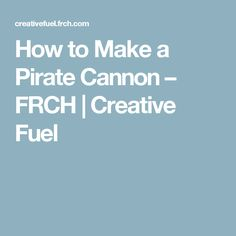 How to Make a Pirate Cannon – FRCH | Creative Fuel