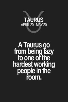 A Taurus go from being lazy to one otthe hardest working people in the room. Taurus | Taurus Quotes | Taurus Zodiac Signs