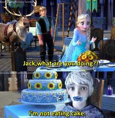 Elsa: Jack, what are you doing?!Jack: [mouth full of cake] I'm not eating cake. Elsa: Jack…Jack: But it's an ice cream cake! Elsa: And it's for Anna. Jack: And it's for Anna…Frozen Fever/Jelsa