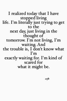 This quote just made me realize that I have stopped living life, that I am just thinking of and trying to get to tomorrow.