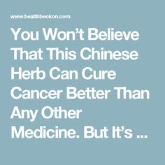 You Won't Believe That This Chinese Herb Can Cure Cancer Better Than Any Other Medicine. But It's True