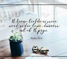 Psalms 63:4 U troue liefde is meer werd as die lewe; daarom sal ek U prys.