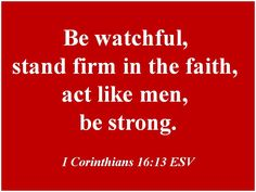 """""""Be watchful, stand firm in the faith, act like men, be strong."""" -- I Corinthians 16:13 ESV"""