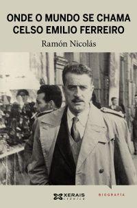 Onde o mundo se chama Celso Emilio Ferreiro / Ramón Nicolás - Vigo : Edicións Xerais de Galicia, 2012