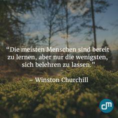 """""""Die meisten Menschen sind bereit zu lernen, aber nur die wenigsten, sich belehren zu lassen."""" - Winston Churchill"""