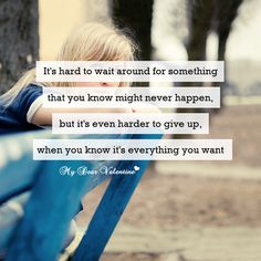 It's hard to wait around for something that you know might never happen, but it's even harder to give up, when you know it's everything you want.