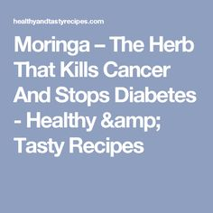 Moringa – The Herb That Kills Cancer And Stops Diabetes - Healthy & Tasty Recipes