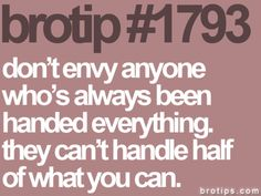don't envy anyone who's always been handed everything. they can't handle half of what you can.