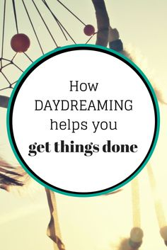 How daydreaming helps you get things done
