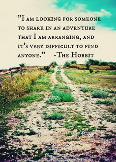 I am looking for someone to share in an adventure that I am arranging, and it's very difficult to find anyone. -- Gandolf from The Hobbit
