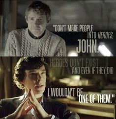 Heroes don't exist and even if they did I wouldn't be one of them -Sherlock