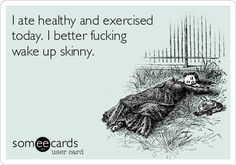 I ate healthy and exercised  today. I better fucking wake up skinny.