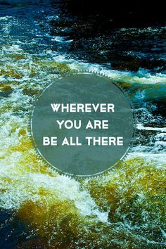 Wherever you are, be all there #BePresent #Mindset #Quotes