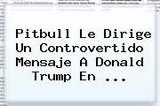 http://tecnoautos.com/wp-content/uploads/imagenes/tendencias/thumbs/pitbull-le-dirige-un-controvertido-mensaje-a-donald-trump-en.jpg Premios Juventud. Pitbull le dirige un controvertido mensaje a Donald Trump en ..., Enlaces, Imágenes, Videos y Tweets - http://tecnoautos.com/actualidad/premios-juventud-pitbull-le-dirige-un-controvertido-mensaje-a-donald-trump-en/
