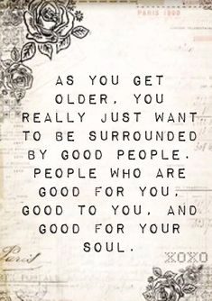 As you get older, you really just want to be surrounded by good people, people who are good for you, and good for your soul Positive Thoughts, Positive Quotes, Motivational Quotes, Inspirational Quotes, Deep Thoughts, Uplifting Thoughts, Positive Messages, Positive Life, Happy Thoughts