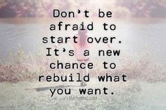 Don't be afraid to start over. Let go.