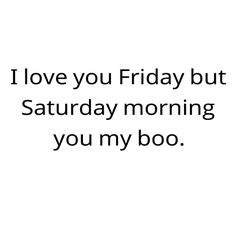 I love you Friday but Saturday morning you my boo. xo