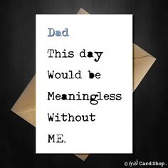 Funny Fathers Day Card - This day would be meaningless without ME