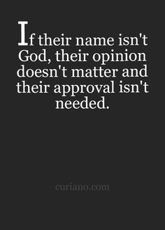 If their name isn't God, their opinion doesn't matter and their approval isn't needed.