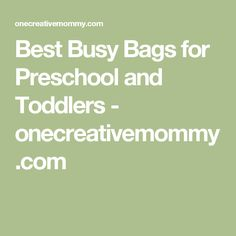 Best Busy Bags for Preschool and Toddlers - onecreativemommy.com