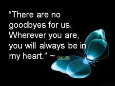 There was never a good-bye....good bye my friends and family I will always thinking of you.i will have you in my heart