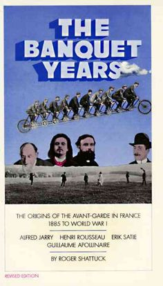 The Banquet Years: The Origins of the Avant Garde in France, 1885 to World War I : Alfred Jarry, Henry Rousseau, ...