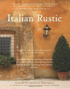 Italian Rustic: How to Bring Tuscan Charm into Your Home by Elizabeth Helman Minchilli