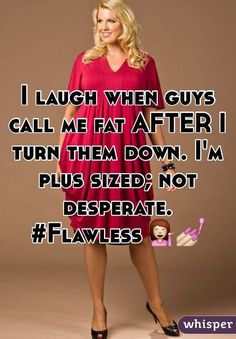 """I laugh when guys call me fat AFTER I turn them down. I'm plus sized; not desperate. #Flawless"""