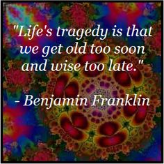 """""""Life's tragedy is that we get old too soon and wise too late."""" - Benjamin Franklin"""