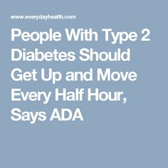 People With Type 2 Diabetes Should Get Up and Move Every Half Hour, Says ADA