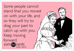 Some people cannot stand that you moved on with your life, and so they will try to drag your past to catch up with you. Keep moving forward.