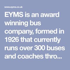 EYMS is an award winning bus company, formed in 1926 that currently runs over 300 buses and coaches throughout Hull, East Yorkshire and the North Yorkshire coast.