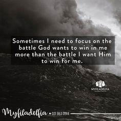 Sometimes I need to focus on the  battle God wants to win in me more than the battle I want Him to win for me.