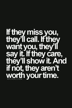 Wisdom Quotes : QUOTATION – Image : As the quote says – Description If they miss you, they'll call. If they want you, they'll say it. If they care, they'll show it. And if not, they are not worth your time - Now Quotes, True Quotes, Great Quotes, Words Quotes, Quotes To Live By, Motivational Quotes, Inspirational Quotes, Awesome Quotes, Word Up