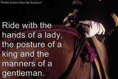 Ride with the hands of a lady. the posture of a king and the manners of a gentleman.