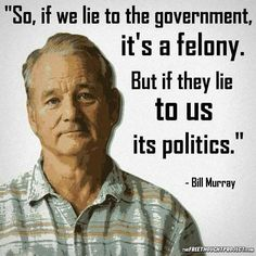 So, if we lie to the government, it's a felony. But if they lie to us, it's politics.""