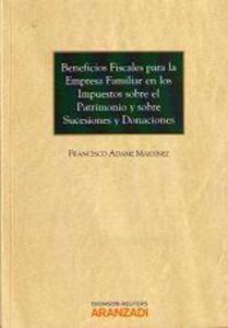 Beneficios fiscales para la empresa familiar en los impuestos sobre el patrimonio y sobre sucesiones y donaciones / Francisco Adame Martínez.    Aranzadi, 2013