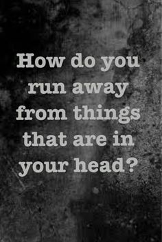 How do you run away from things that are in your head.