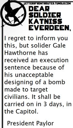 [[Dear Soldier Katniss Everdeen, I regret to inform you this, but solider Gale Hawthorne has received an execution sentence because of his unacceptable designing of a bomb made to target civilians. It shall be carried on in 3 days, in the. Hunger Games Plot, Hunger Games Facts, Hunger Games Humor, Hunger Games Catching Fire, Hunger Games Trilogy, Tribute Von Panem, Gale Hawthorne, Katniss Everdeen, Mockingjay