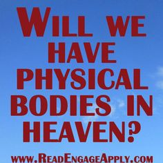 Read. Engage. Apply.: Will We Have Physical Bodies in Heaven?