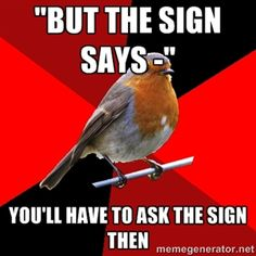 """but the sign says -""  you'll have to ask the sign then 