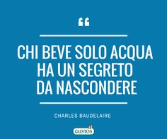 """""""Chi beve solo acqua ha un segreto da nascondere"""" (C. BAudelaire) - Gli aforismi sul cibo preferiti di Gustos!"""