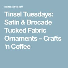 Tinsel Tuesdays: Satin & Brocade Tucked Fabric Ornaments – Crafts 'n Coffee