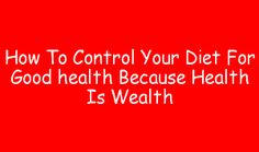 How To Control Your Diet For Good health Because Health Is Wealth