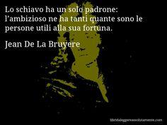 Aforisma di Jean De La Bruyere : Lo schiavo ha un solo padrone: l'ambizioso ne ha tanti quante sono le persone utili alla sua fortuna.
